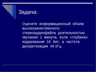Задача: Оцените информационный объём высококачественного стереоаудиофайла дл