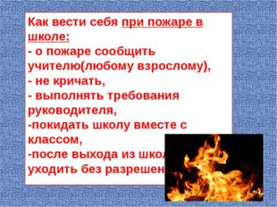 Как вести себя при пожаре в школе: - о пожаре сообщить учителю(любому взросло