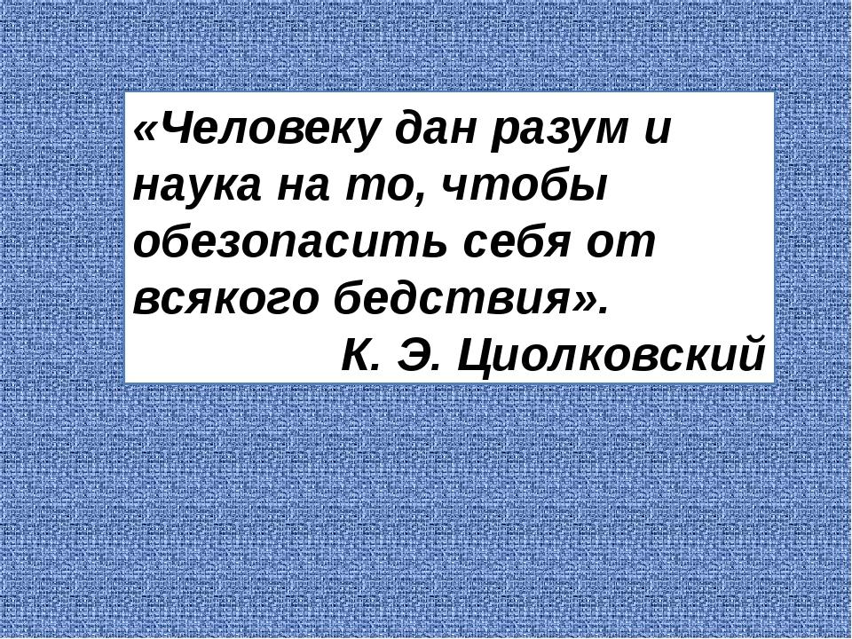 «Человеку дан разум и наука на то, чтобы обезопасить себя от всякого бедствия...