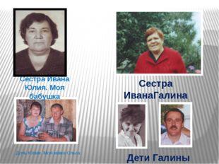 Сестра Ивана Юлия. Моя бабушка Сестра ИванаГалина Дети Галины Дочь Юлии. Моя