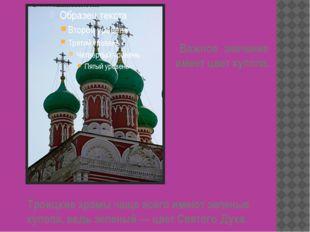 Троицкие храмы чаще всего имеют зеленые купола, ведь зеленый — цвет Святого Д