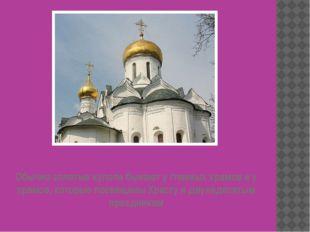 Обычно золотые купола бывают у главных храмов и у храмов, которые посвящены Х