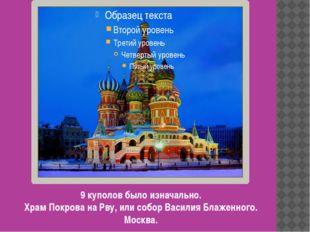 9 куполов было изначально. Храм Покрова на Рву, или собор Василия Блаженного.
