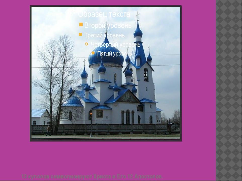 13 куполов символизируют Христа и Его 12 Апостолов.