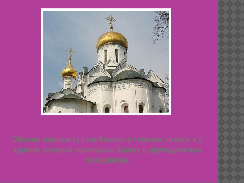 Обычно золотые купола бывают у главных храмов и у храмов, которые посвящены Х...